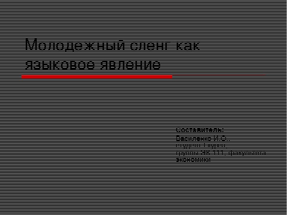 Молодежный сленг как языковое явление Составитель: Василенко И.О., студент I...
