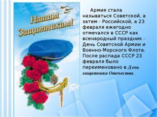 Армия стала называться Советской, а затем - Российской, а 23 февраля ежегодн