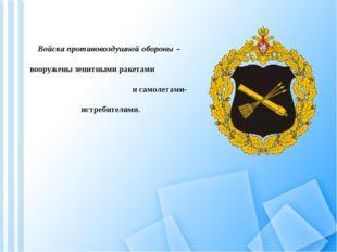 Войска противовоздушной обороны – вооружены зенитными ракетами и самолетами-