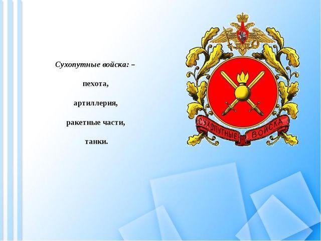 Сухопутные войска: – пехота, артиллерия, ракетные части, танки.