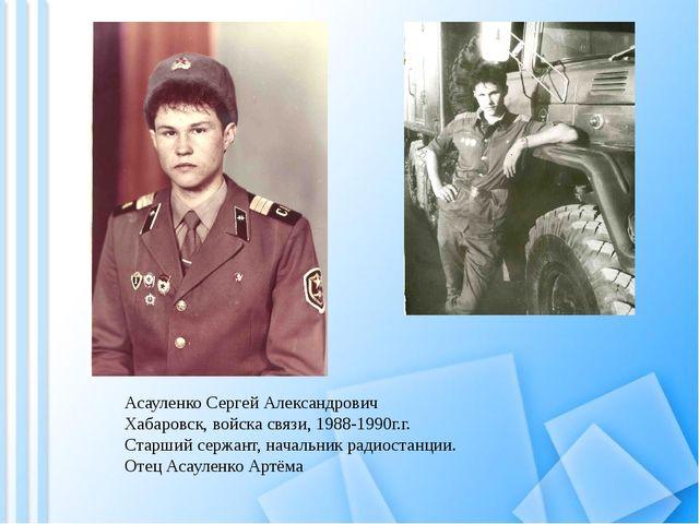 Асауленко Сергей Александрович Хабаровск, войска связи, 1988-1990г.г. Старший...