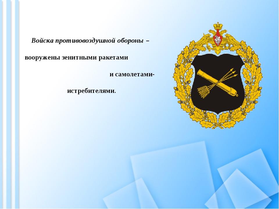 Войска противовоздушной обороны – вооружены зенитными ракетами и самолетами-...