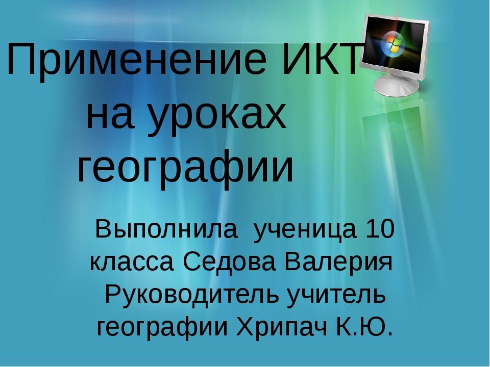 Применение ИКТ на уроках географии Выполнила ученица 10 класса Седова Валерия...