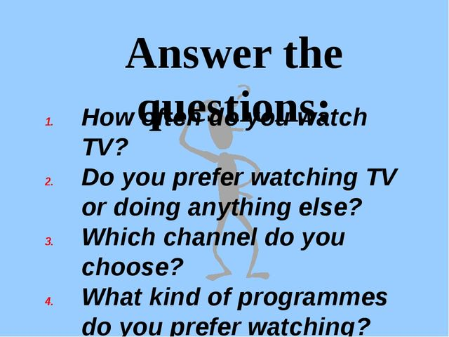 Answer the questions: How often do you watch TV? Do you prefer watching TV or...