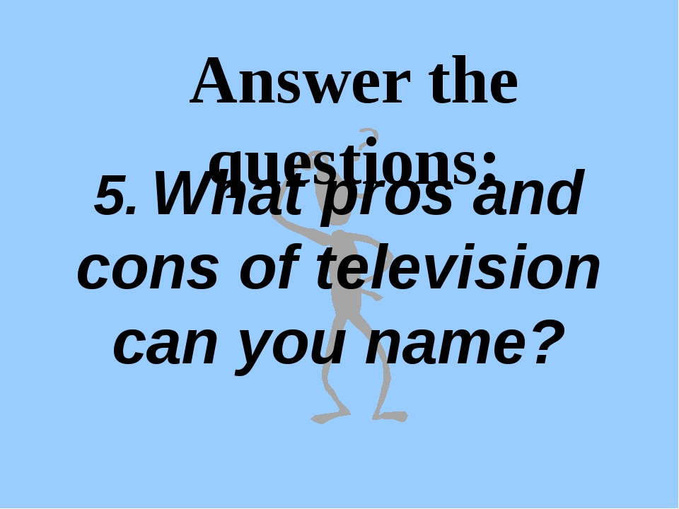 Answer the questions: 5. What pros and cons of television can you name?