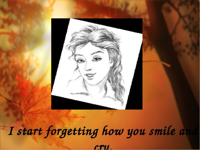 I start forgetting how you smile and cry,