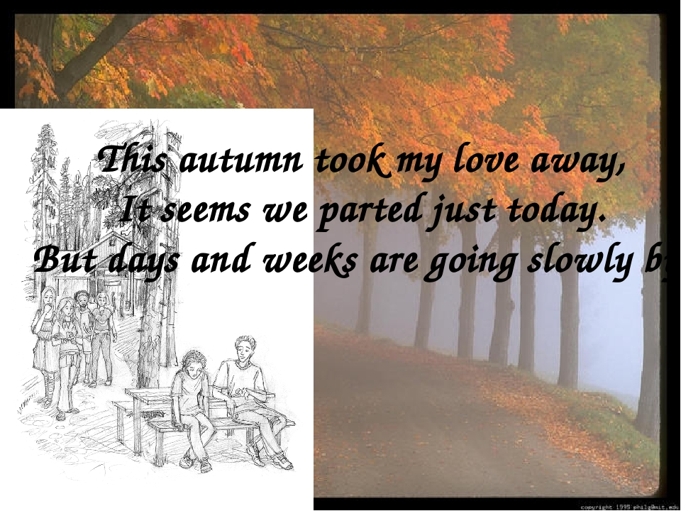 This autumn took my love away, It seems we parted just today. But days and we...