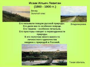 Исаак Ильич Левитан (1860 - 1900 гг.) Его называли певцом русской природы. Ег
