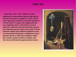 Геррит Доу Геррит Доу ( 1613 - 1675 ) родился в семье владельца стекольной ма
