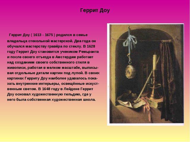 Геррит Доу Геррит Доу ( 1613 - 1675 ) родился в семье владельца стекольной ма...