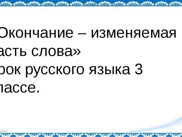 «Окончание – изменяемая часть слова» Урок русского языка 3 классе.
