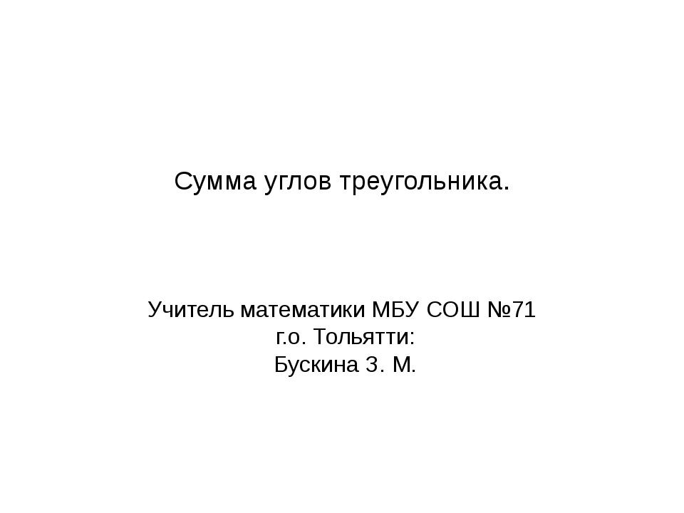 Сумма углов треугольника. Учитель математики МБУ СОШ №71 г.о. Тольятти: Буски...