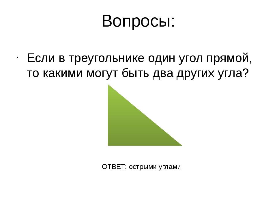 Вопросы: Если в треугольнике один угол прямой, то какими могут быть два други...