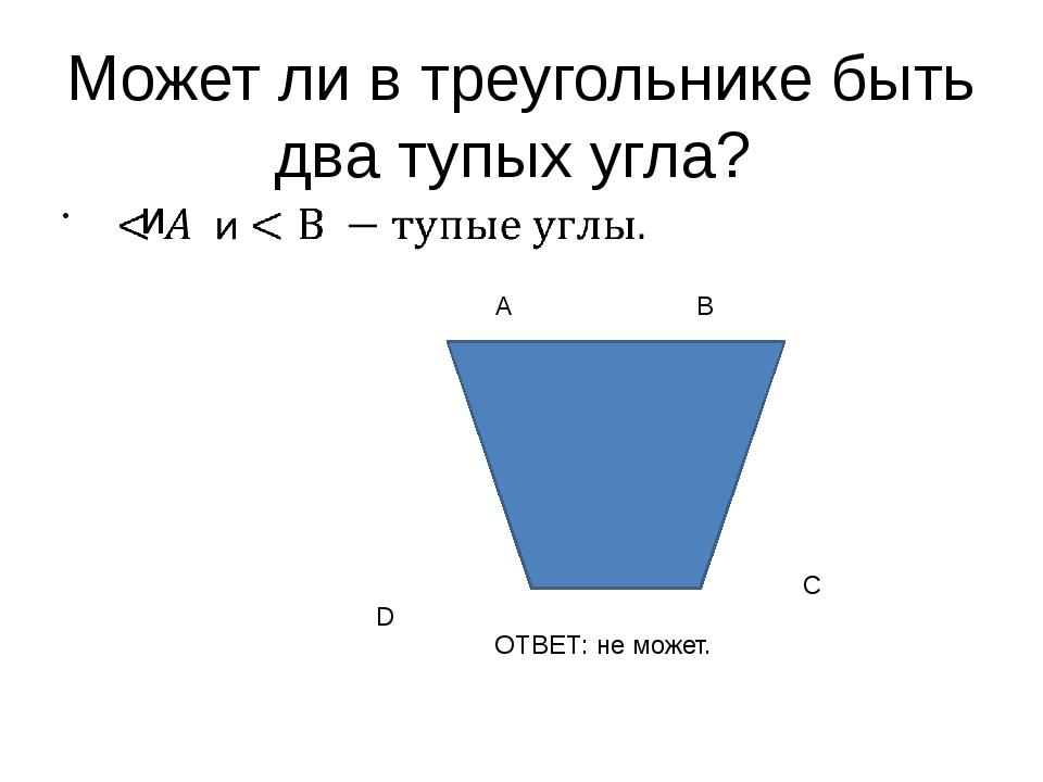 Может ли в треугольнике быть два тупых угла? А В С D ОТВЕТ: не может.