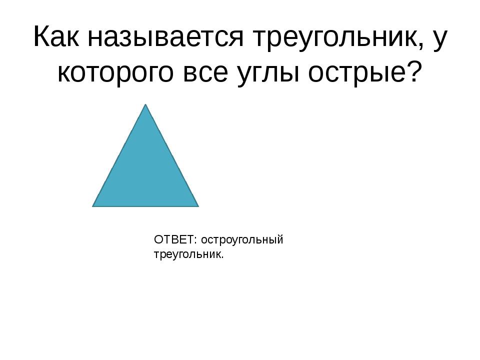 Как называется треугольник, у которого все углы острые? ОТВЕТ: остроугольный...