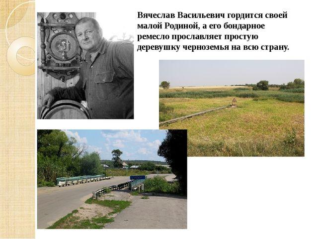 Вячеслав Васильевич гордится своей малой Родиной, а его бондарное ремесло про...