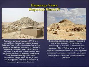Унис велел построить пирамиду (67Ч67м, и высота 48м) в Саккара, получившу