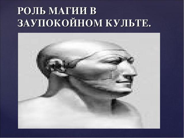 РОЛЬ МАГИИ В ЗАУПОКОЙНОМ КУЛЬТЕ.