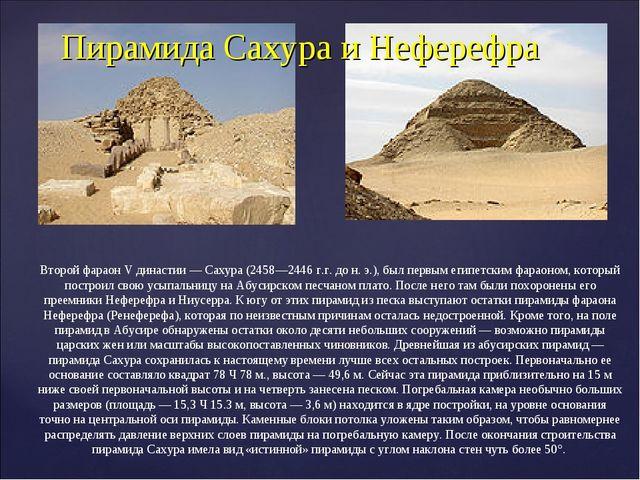 Пирамида Сахура и Неферефра Второй фараон V династии— Сахура (2458—2446г.г....
