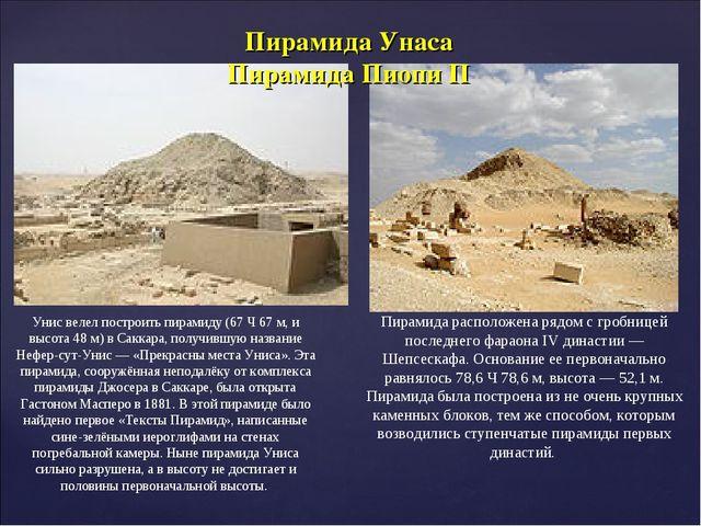 Унис велел построить пирамиду (67Ч67м, и высота 48м) в Саккара, получившу...