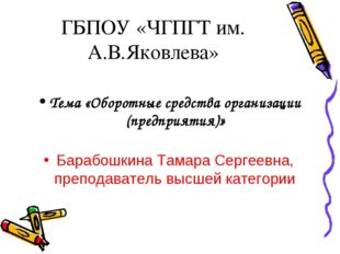 ГБПОУ «ЧГПГТ им. А.В.Яковлева» Тема «Оборотные средства организации (предприя