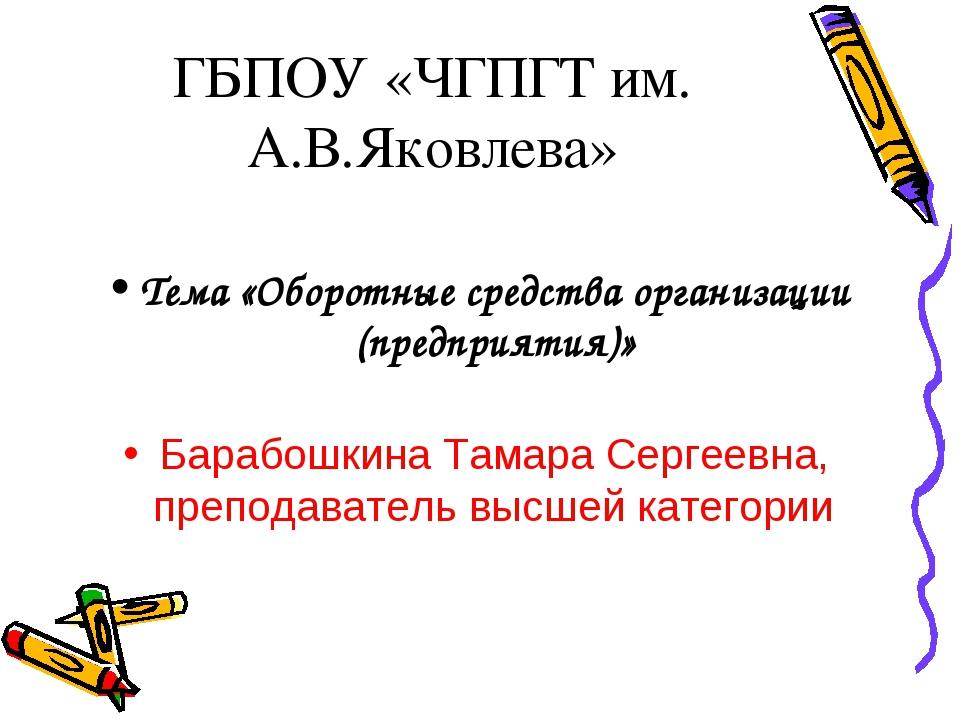 ГБПОУ «ЧГПГТ им. А.В.Яковлева» Тема «Оборотные средства организации (предприя...