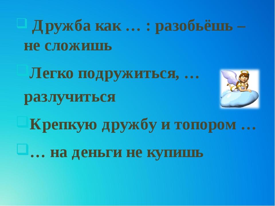 Дружба как … : разобьёшь – не сложишь Легко подружиться, … разлучиться Крепк...