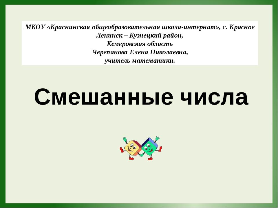 Смешанные числа МКОУ «Краснинская общеобразовательная школа-интернат», с. Кра...