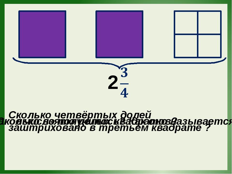 2 Сколько взято целых квадратов? Сколько четвёртых долей заштриховано в трет...