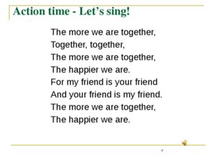 Action time - Let's sing! 	The more we are together, 	Together, together, 	Th