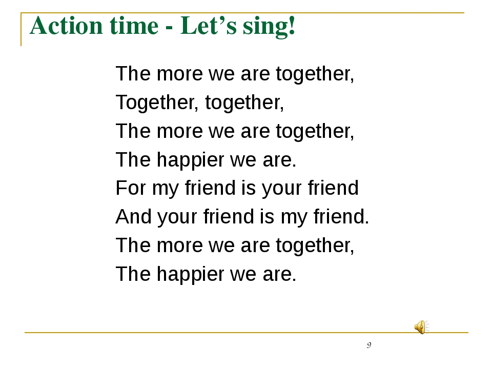 Action time - Let's sing! 	The more we are together, 	Together, together, 	Th...
