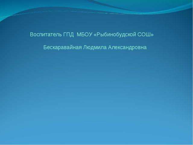 Воспитатель ГПД МБОУ «Рыбинобудской СОШ» Бескаравайная Людмила Александровна