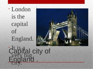 Capital city of England . London is the capital of England. It is a very big