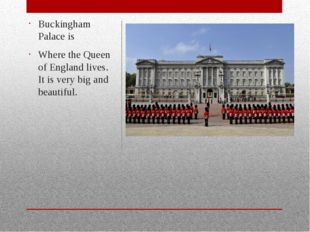 Buckingham Palace is Where the Queen of England lives. It is very big and be
