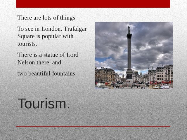 Tourism. There are lots of things To see in London. Trafalgar Square is popul...