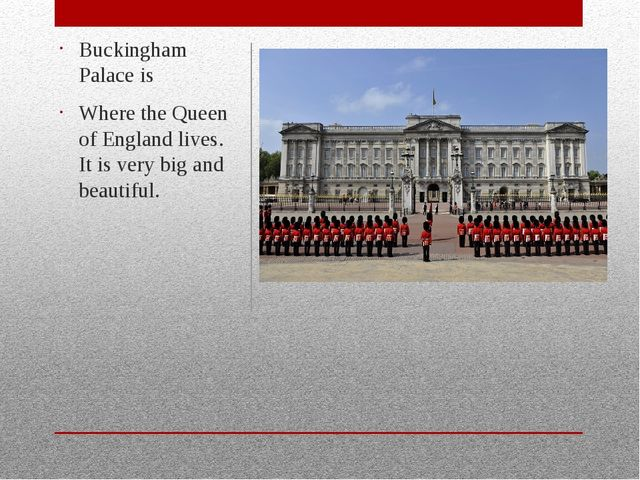 Buckingham Palace is Where the Queen of England lives. It is very big and be...