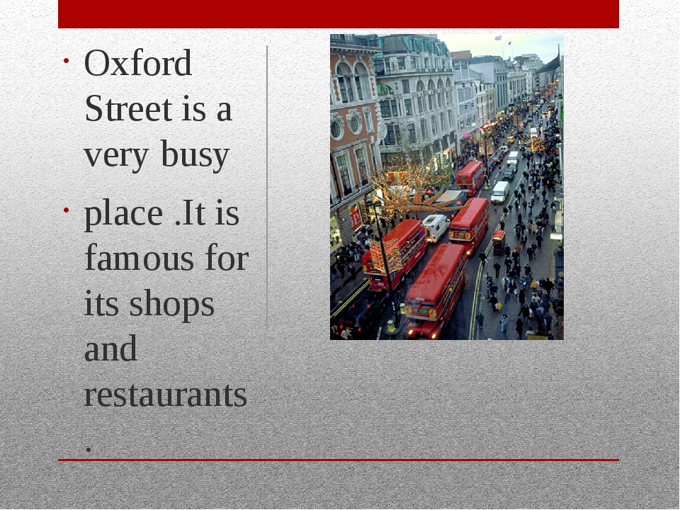 Oxford Street is a very busy place .It is famous for its shops and restauran...