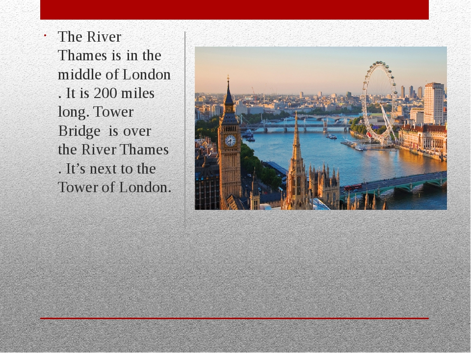 The River Thames is in the middle of London . It is 200 miles long. Tower Br...