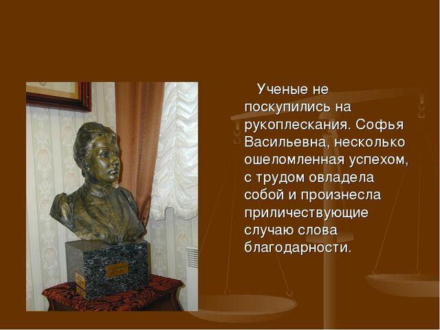 Ученые не поскупились на рукоплескания. Софья Васильевна, несколько ошеломле...