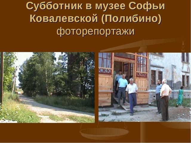 Субботник в музее Софьи Ковалевской (Полибино) фоторепортажи
