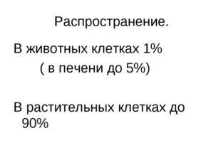Распространение. В животных клетках 1% ( в печени до 5%) В растительных клетк