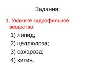 Задания: 1. Укажите гидрофильное вещество: 1) липид; 2) целлюлоза; 3) сахароз