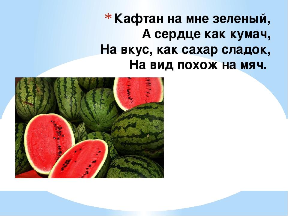 Кафтан на мне зеленый, А сердце как кумач, На вкус, как сахар сладок, На вид...