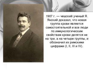 1907 г. — чешский ученый Я. Янский доказал, что новая группа крови является с