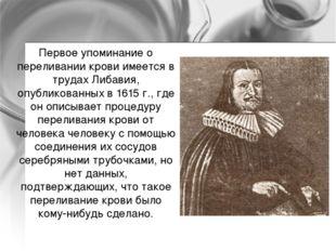 Первое упоминание о переливании крови имеется в трудах Либавия, опубликованны