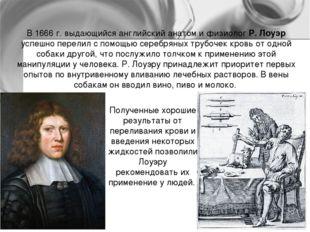 В 1666 г. выдающийся английский анатом и физиолог Р. Лоуэр успешно перелил с