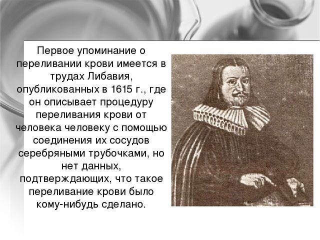 Первое упоминание о переливании крови имеется в трудах Либавия, опубликованны...