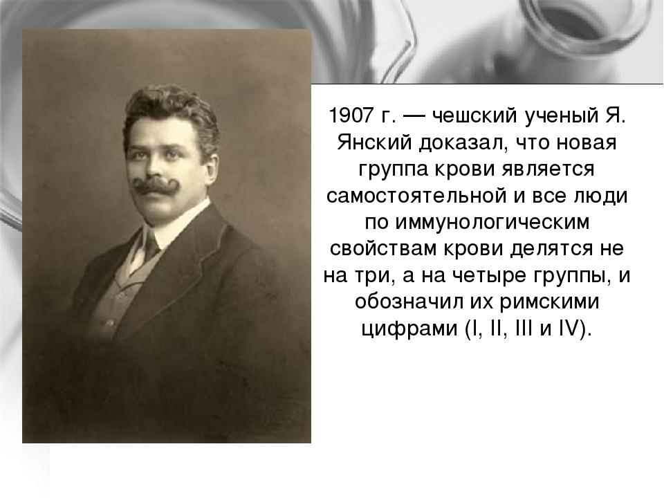1907 г. — чешский ученый Я. Янский доказал, что новая группа крови является с...