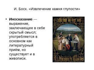 И. Босх. «Извлечение камня глупости» Иносказание— выражение, заключающее в с