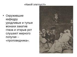 «Какой златоуст!» Окружившие кафедру уродливые и тупые монахи закатив глаза